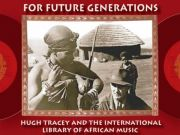 For Future Generations - Hugh Tracey and the International Library of African Music